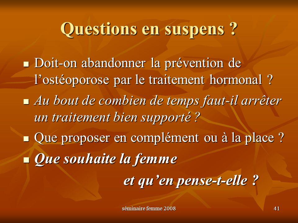 séminaire femme 2008 41 Questions en suspens ? Doit-on abandonner la prévention de lostéoporose par le traitement hormonal ? Doit-on abandonner la pré