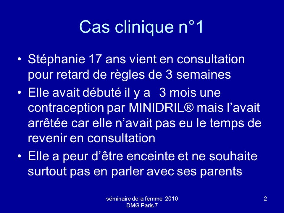 séminaire de la femme 2010 DMG Paris 7 2 Cas clinique n°1 Stéphanie 17 ans vient en consultation pour retard de règles de 3 semaines Elle avait débuté