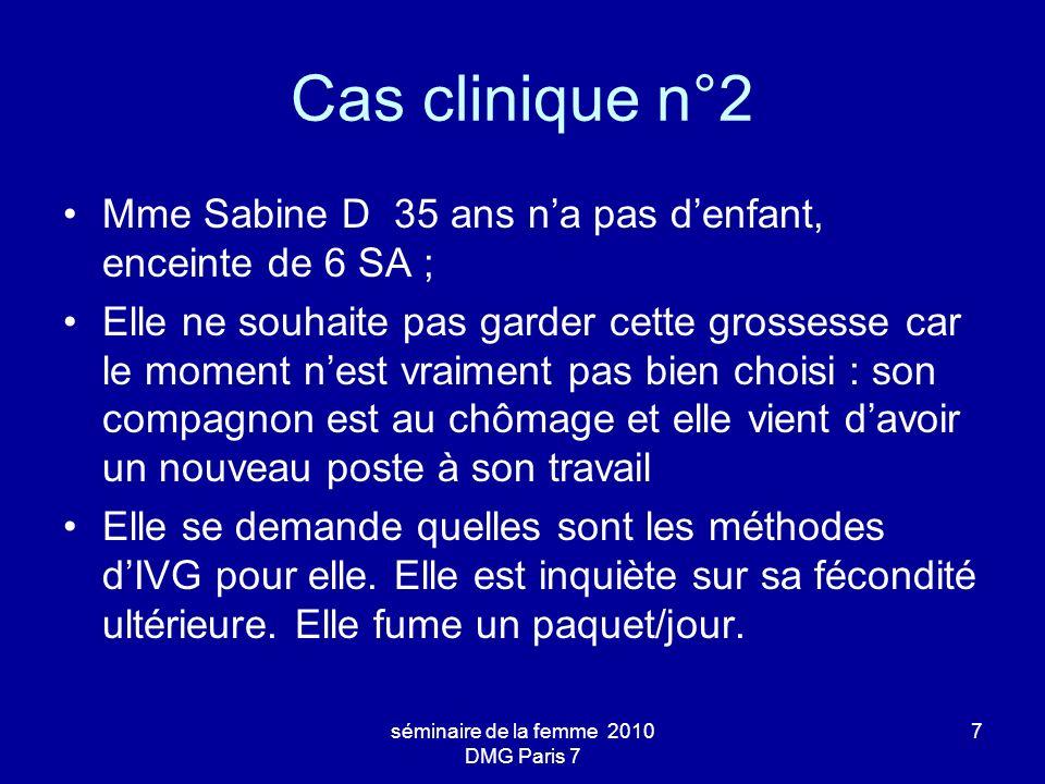 séminaire de la femme 2010 DMG Paris 7 7 Cas clinique n°2 Mme Sabine D 35 ans na pas denfant, enceinte de 6 SA ; Elle ne souhaite pas garder cette gro