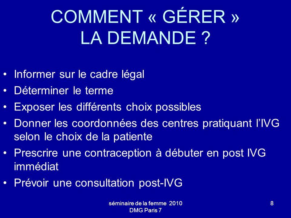 séminaire de la femme 2010 DMG Paris 7 8 COMMENT « GÉRER » LA DEMANDE ? Informer sur le cadre légal Déterminer le terme Exposer les différents choix p