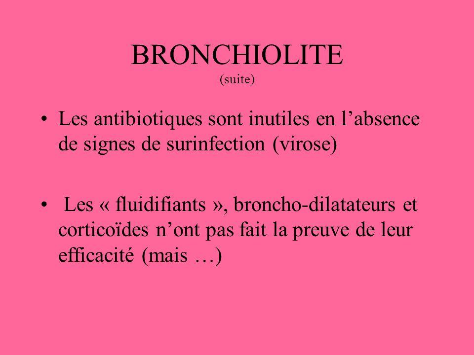 BRONCHIOLITE (suite) Les antibiotiques sont inutiles en labsence de signes de surinfection (virose) Les « fluidifiants », broncho-dilatateurs et corti