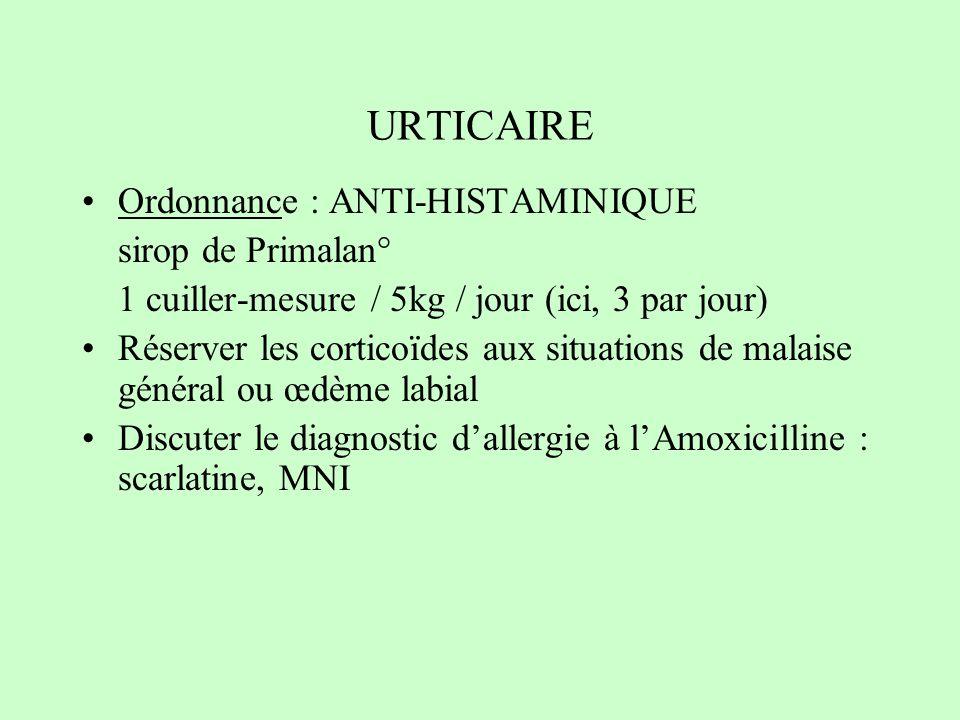 URTICAIRE Ordonnance : ANTI-HISTAMINIQUE sirop de Primalan° 1 cuiller-mesure / 5kg / jour (ici, 3 par jour) Réserver les corticoïdes aux situations de