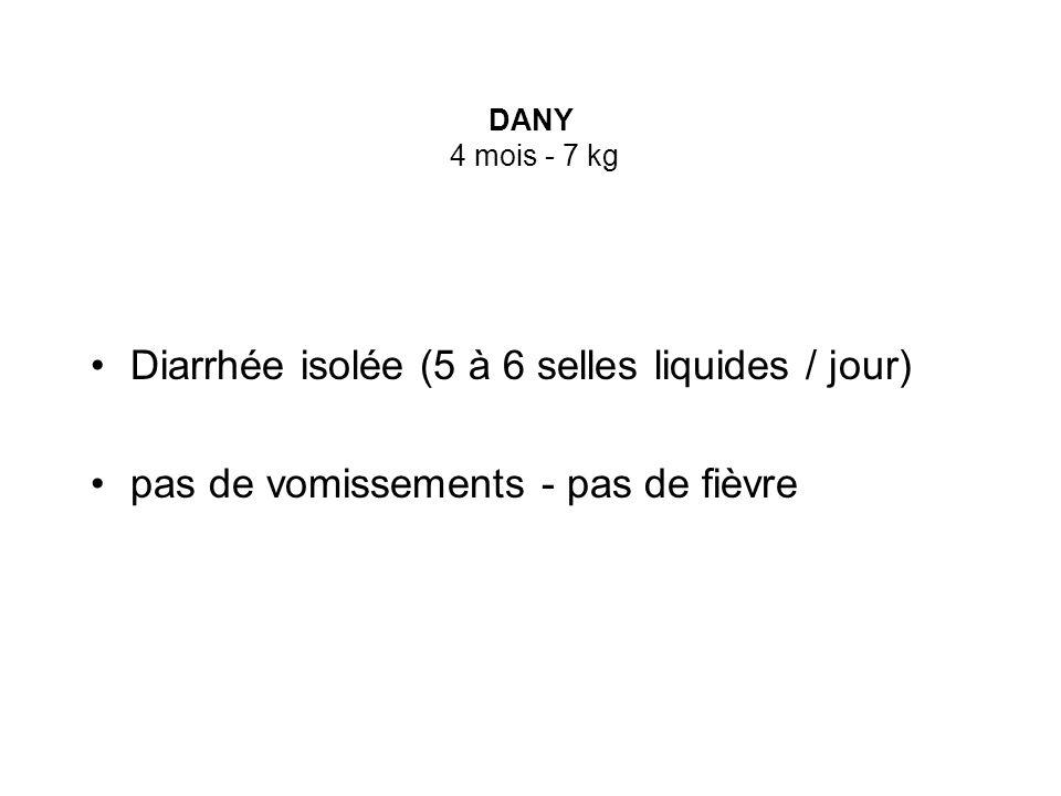 DANY 4 mois - 7 kg Diarrhée isolée (5 à 6 selles liquides / jour) pas de vomissements - pas de fièvre
