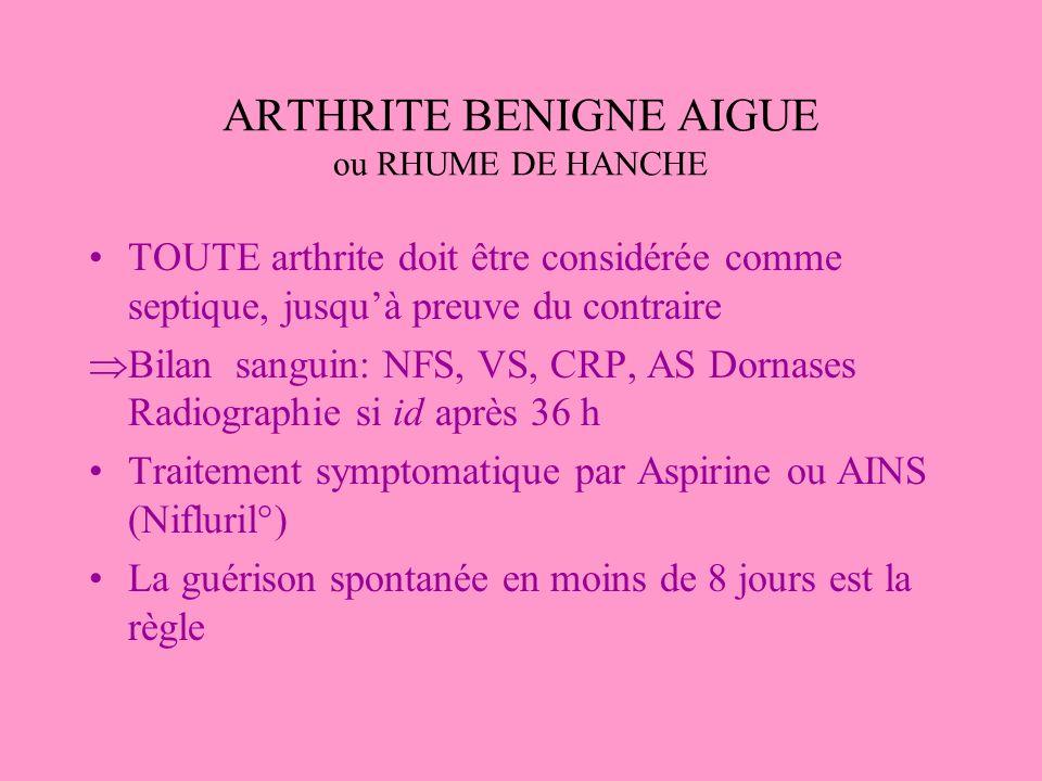 ARTHRITE BENIGNE AIGUE ou RHUME DE HANCHE TOUTE arthrite doit être considérée comme septique, jusquà preuve du contraire Bilan sanguin: NFS, VS, CRP,