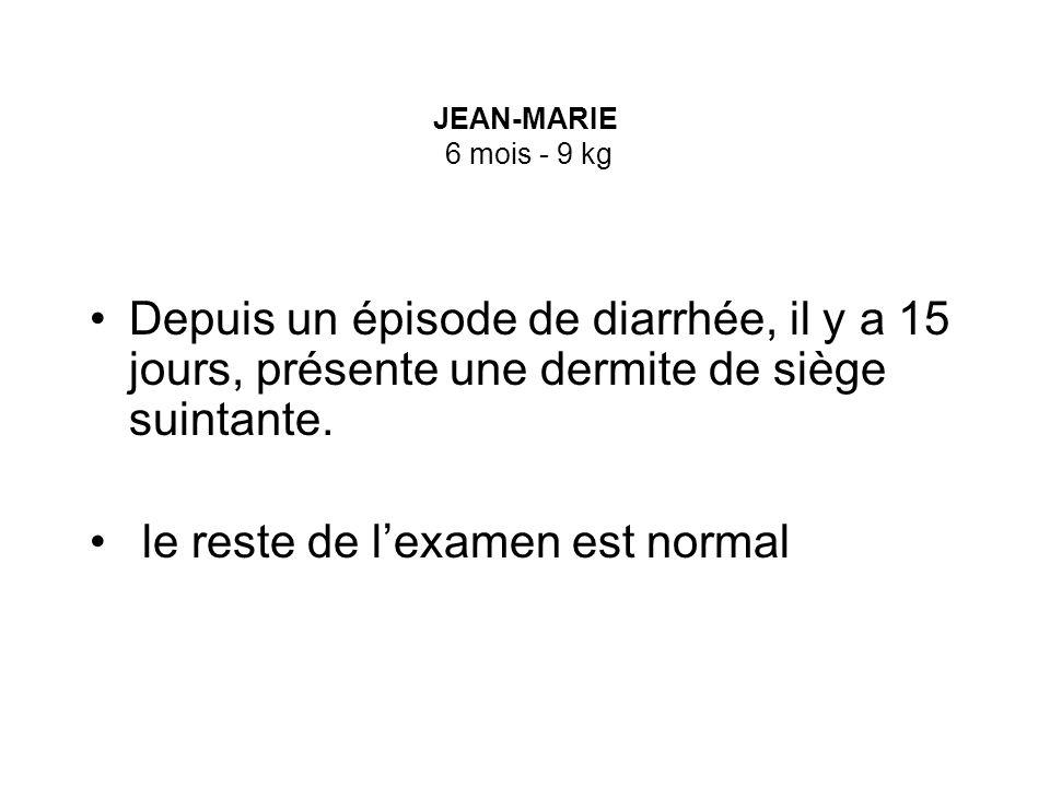 JEAN-MARIE 6 mois - 9 kg Depuis un épisode de diarrhée, il y a 15 jours, présente une dermite de siège suintante. le reste de lexamen est normal