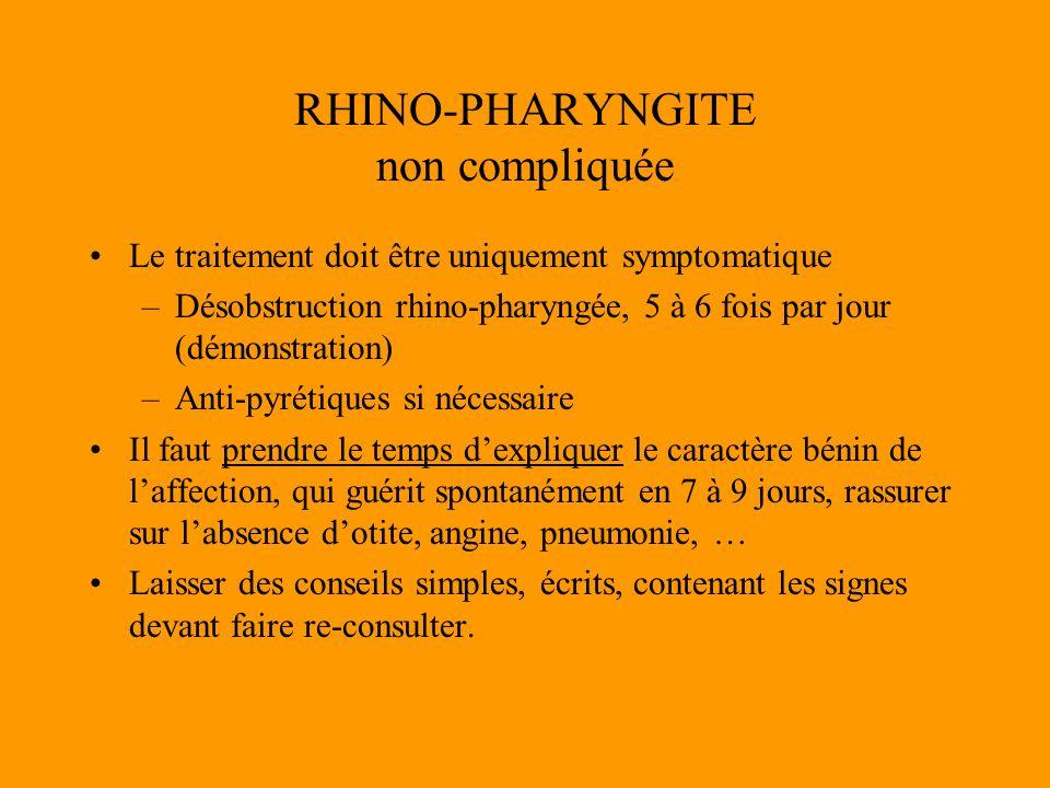 RHINO-PHARYNGITE non compliquée Le traitement doit être uniquement symptomatique –Désobstruction rhino-pharyngée, 5 à 6 fois par jour (démonstration)