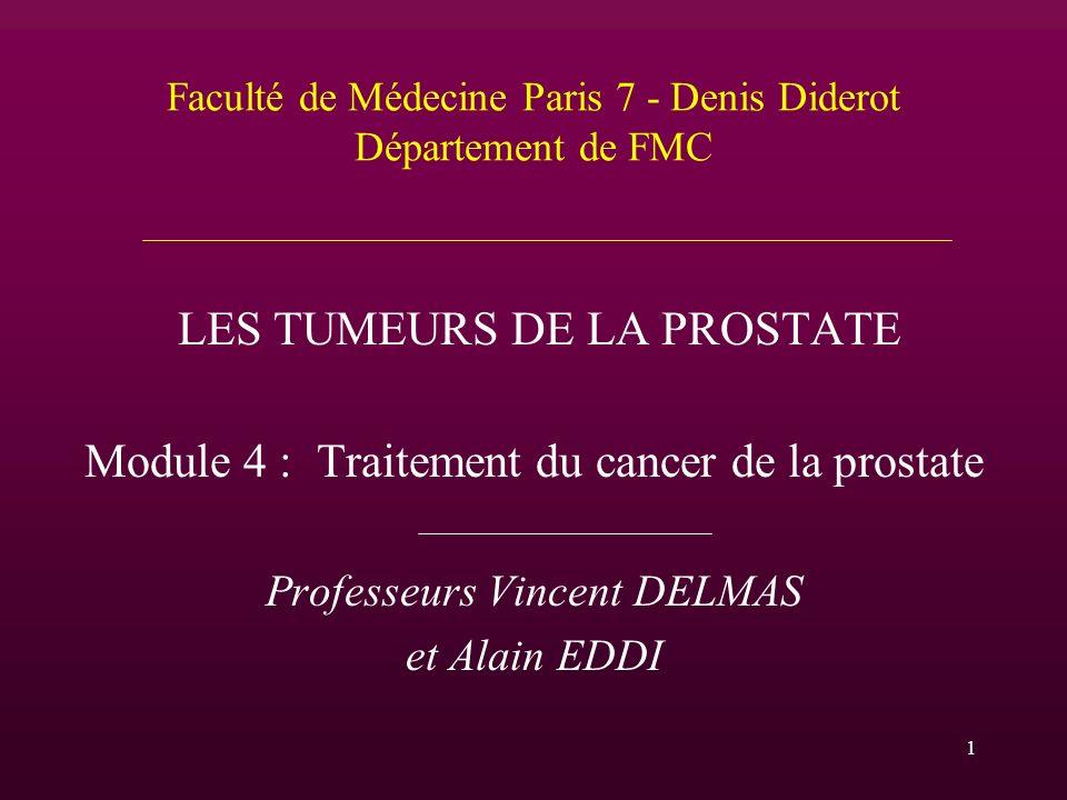 Faculté de Médecine Paris 7 - Denis Diderot Département de FMC LES TUMEURS DE LA PROSTATE Module 4 : Traitement du cancer de la prostate Professeurs V