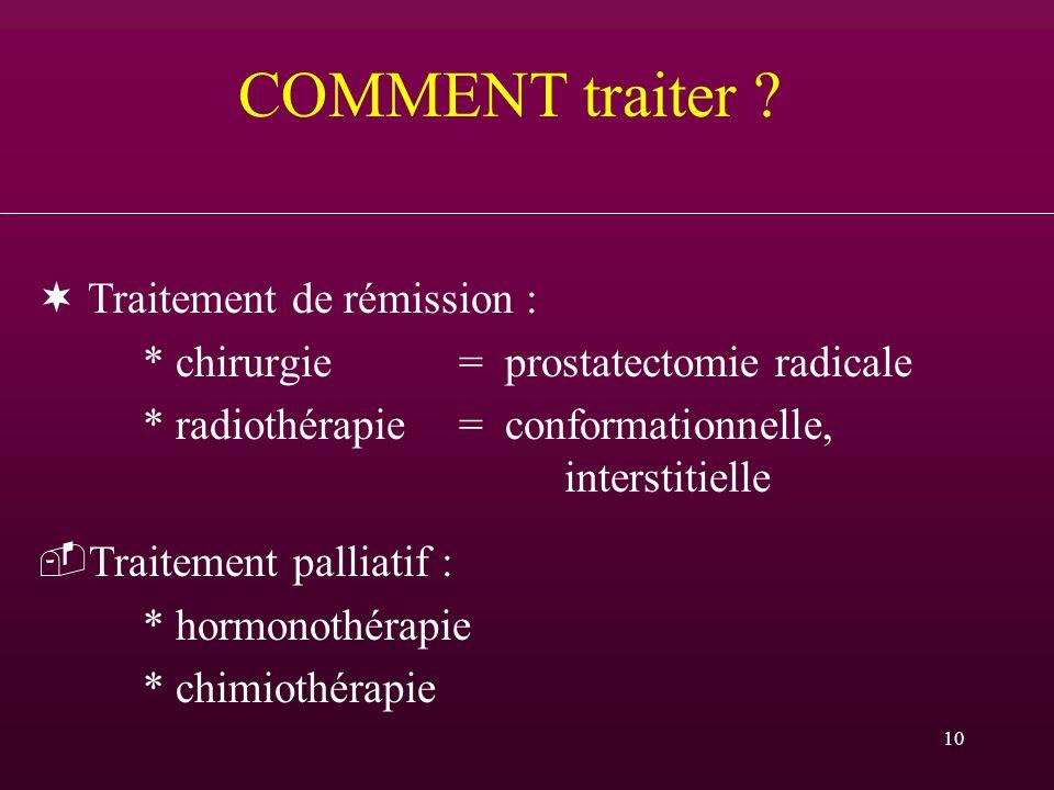 10 COMMENT traiter ? Traitement de rémission : * chirurgie = prostatectomie radicale * radiothérapie = conformationnelle, interstitielle Traitement p