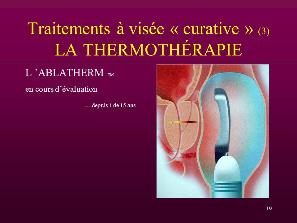 19 Traitements à visée « curative » (3) LA THERMOTHÉRAPIE L ABLATHERM TM en cours dévaluation … depuis + de 15 ans