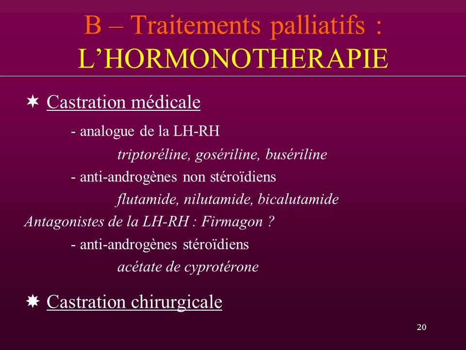 20 B – Traitements palliatifs : LHORMONOTHERAPIE Castration médicale - analogue de la LH-RH triptoréline, gosériline, busériline - anti-androgènes non