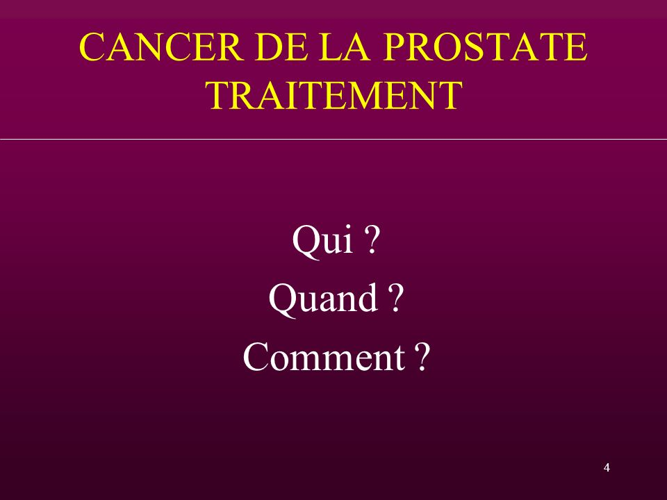 4 CANCER DE LA PROSTATE TRAITEMENT Qui ? Quand ? Comment ?