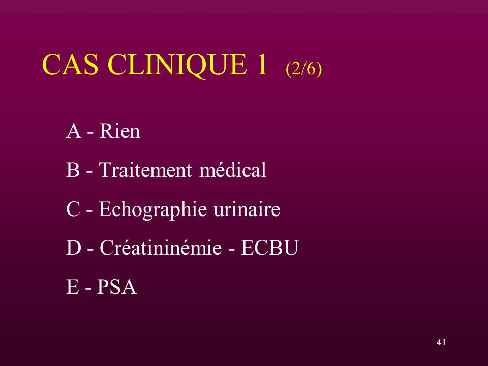 41 CAS CLINIQUE 1 (2/6) A - Rien B - Traitement médical C - Echographie urinaire D - Créatininémie - ECBU E - PSA