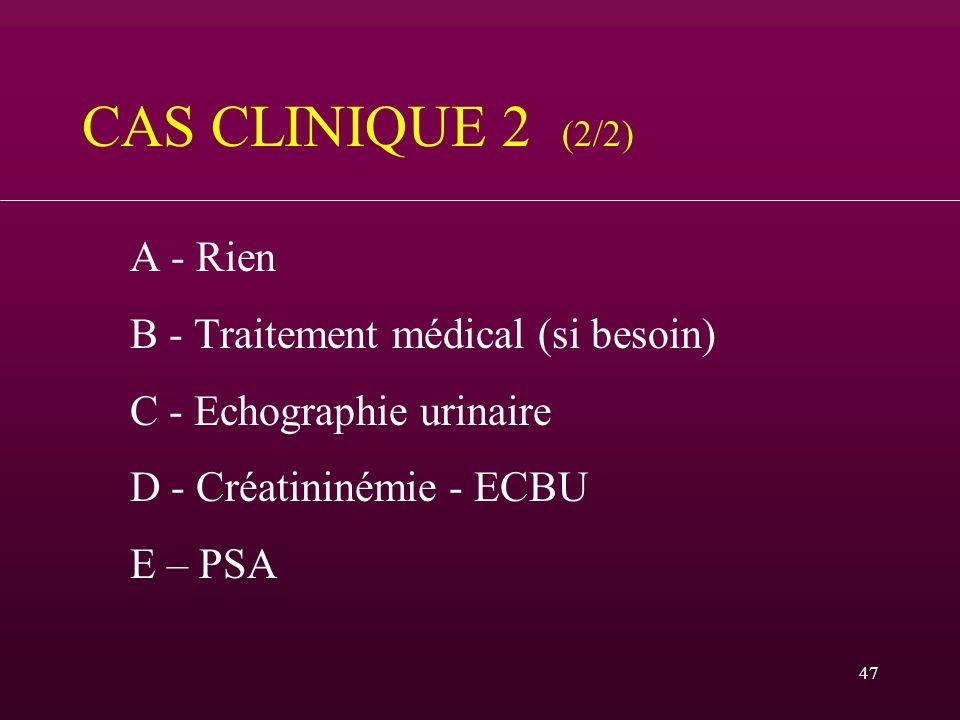 47 CAS CLINIQUE 2 (2/2) A - Rien B - Traitement médical (si besoin) C - Echographie urinaire D - Créatininémie - ECBU E – PSA
