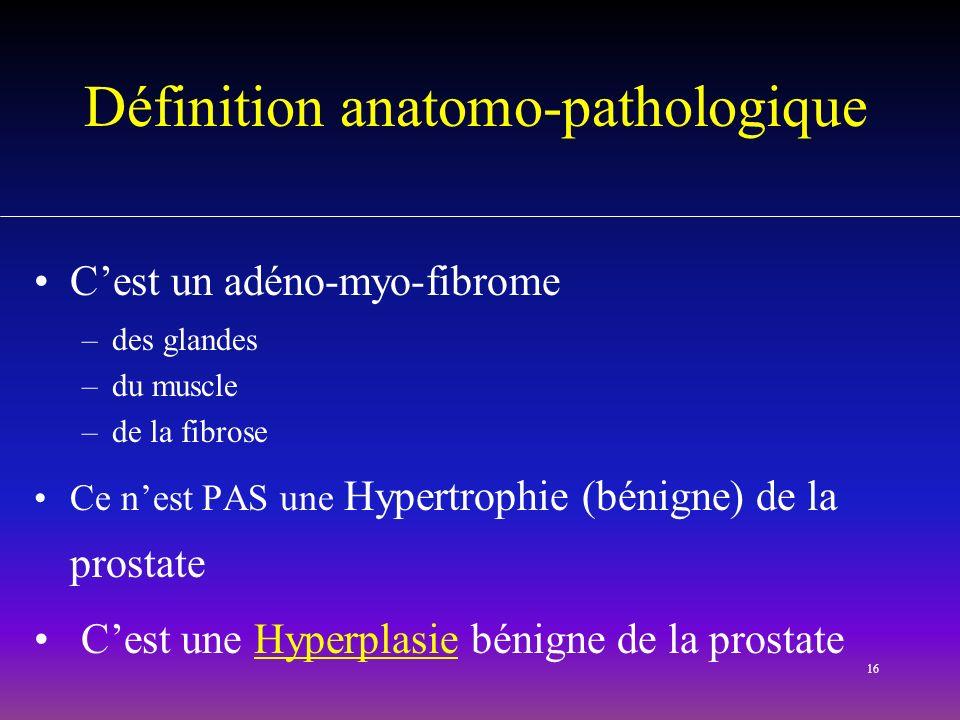16 Définition anatomo-pathologique Cest un adéno-myo-fibrome –des glandes –du muscle –de la fibrose Ce nest PAS une Hypertrophie (bénigne) de la prost