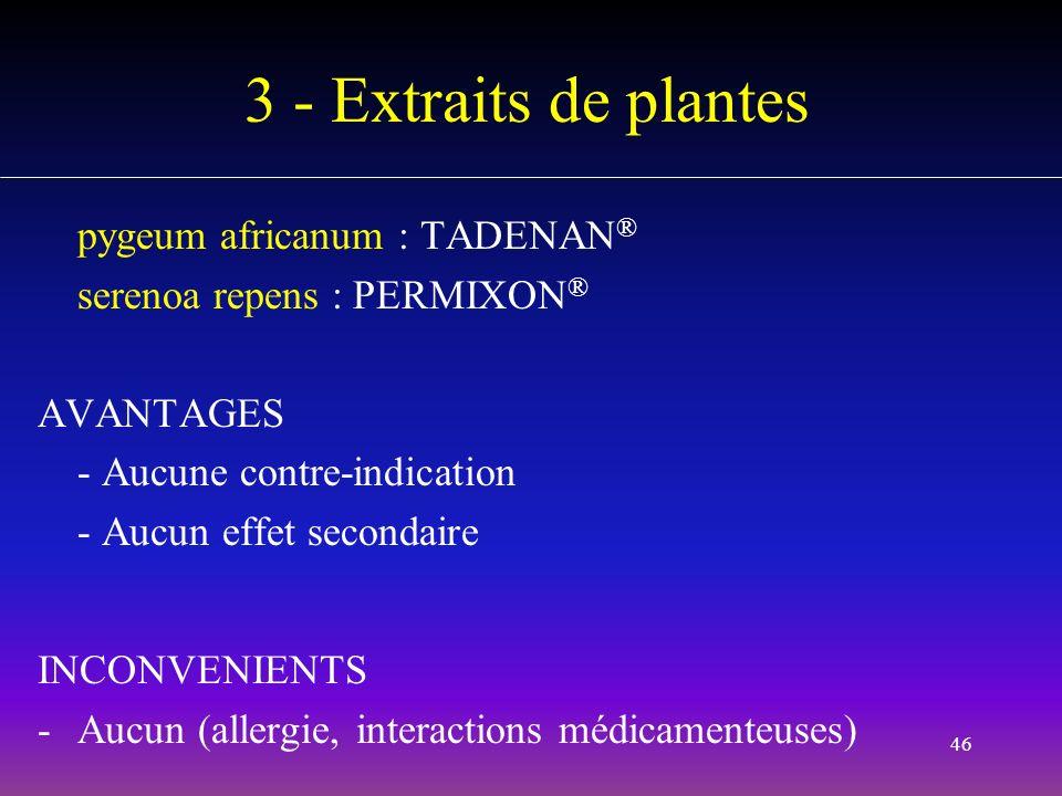 46 3 - Extraits de plantes pygeum africanum : TADENAN ® serenoa repens : PERMIXON ® AVANTAGES - Aucune contre-indication - Aucun effet secondaire INCO