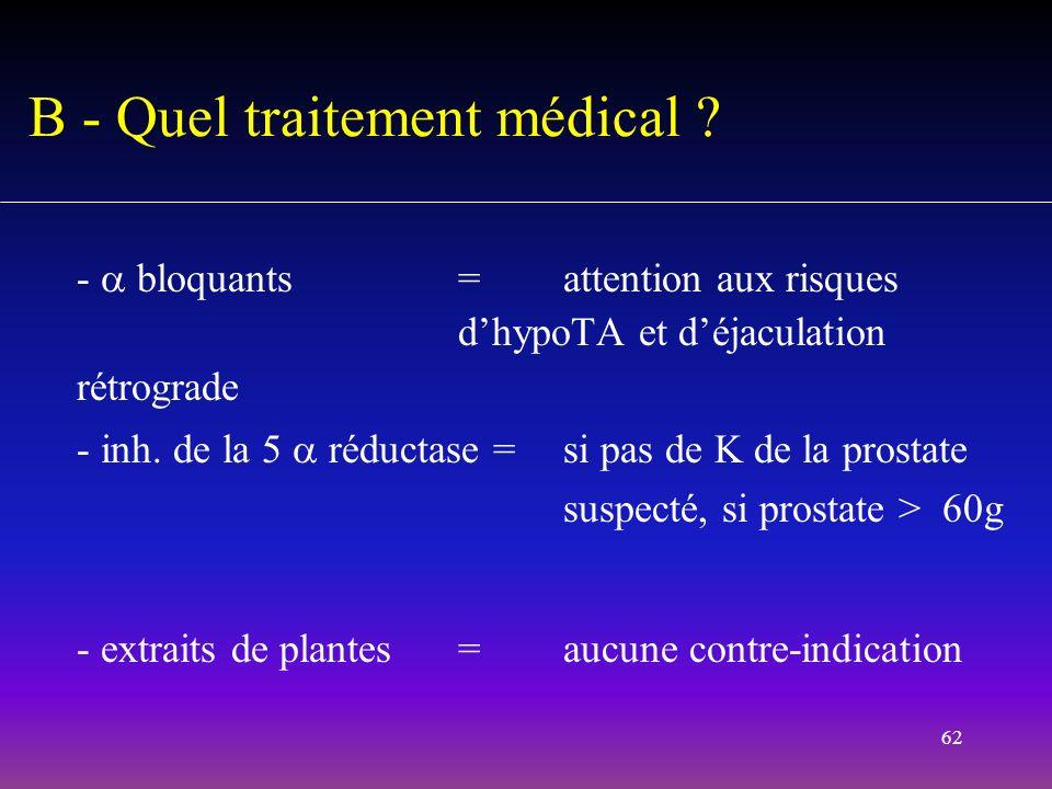 62 - bloquants=attention aux risques dhypoTA et déjaculation rétrograde - inh. de la 5 réductase =si pas de K de la prostate suspecté, si prostate > 6