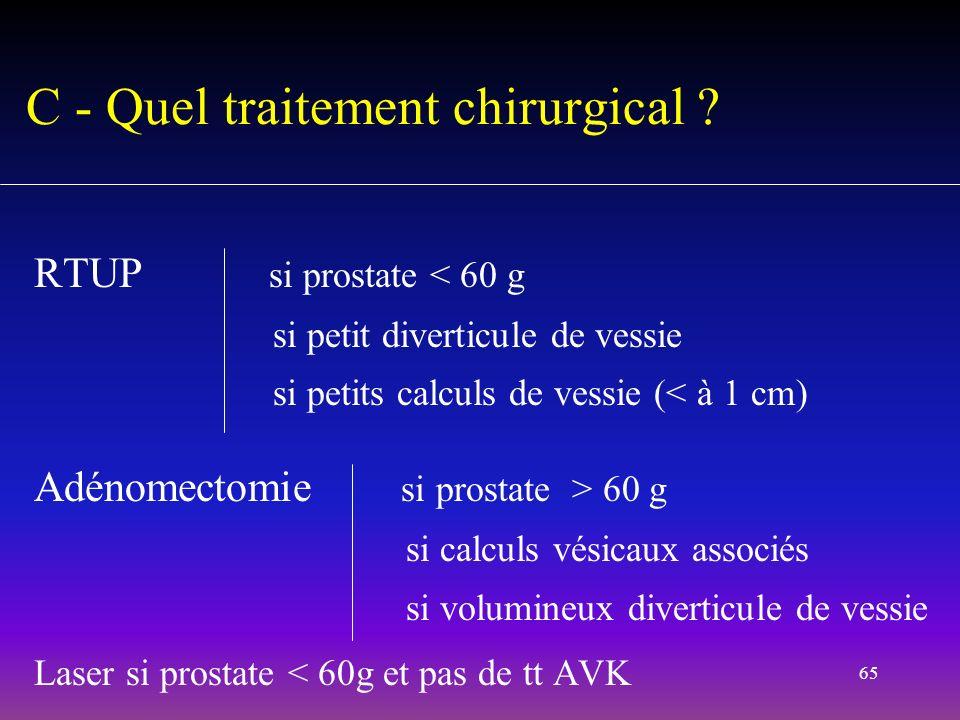 65 RTUP si prostate < 60 g si petit diverticule de vessie si petits calculs de vessie (< à 1 cm) Adénomectomie si prostate > 60 g si calculs vésicaux