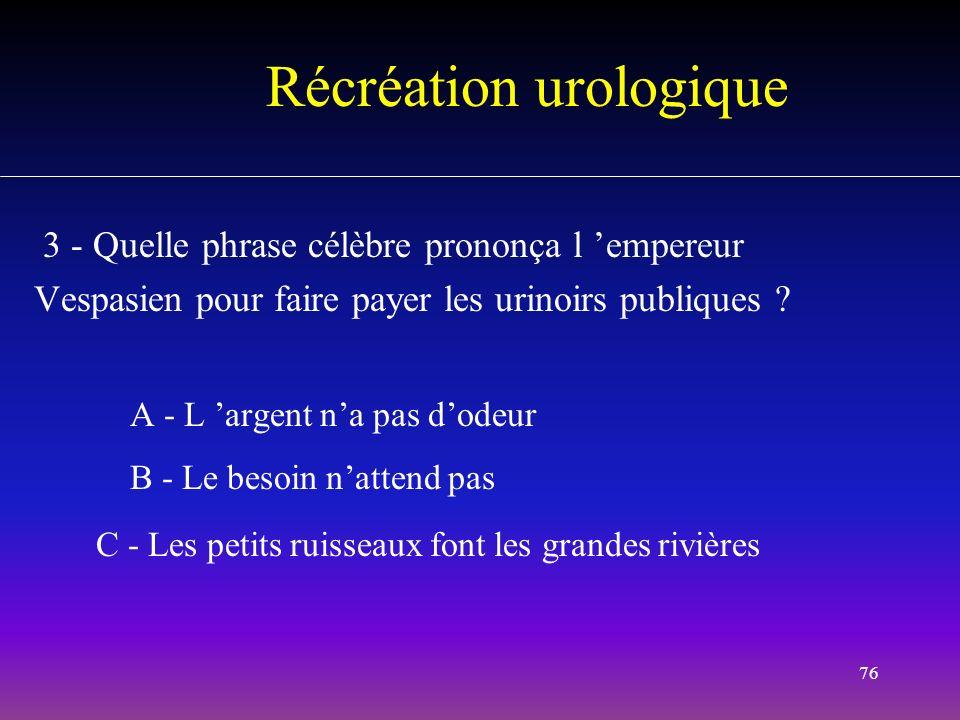 76 Récréation urologique 3 - Quelle phrase célèbre prononça l empereur Vespasien pour faire payer les urinoirs publiques ? A - L argent na pas dodeur