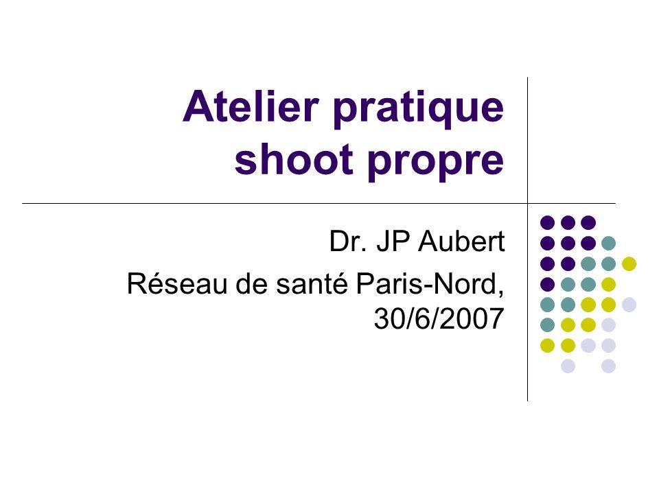 Atelier pratique shoot propre Dr. JP Aubert Réseau de santé Paris-Nord, 30/6/2007
