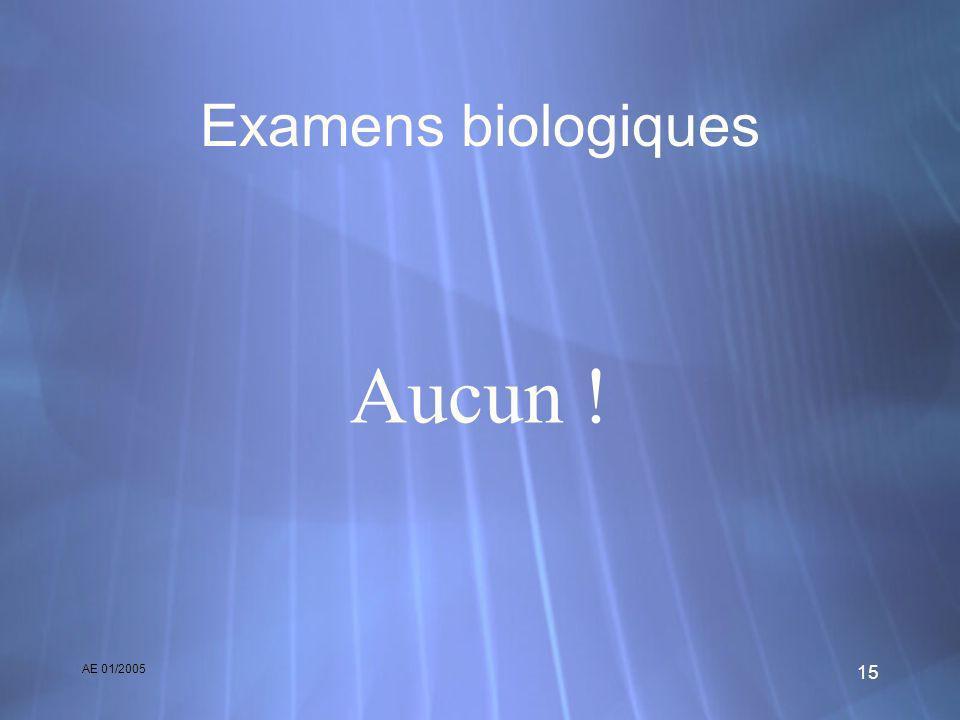 AE 01/2005 15 Examens biologiques Aucun !