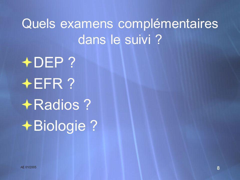 AE 01/2005 8 Quels examens complémentaires dans le suivi ? DEP ? EFR ? Radios ? Biologie ? DEP ? EFR ? Radios ? Biologie ?