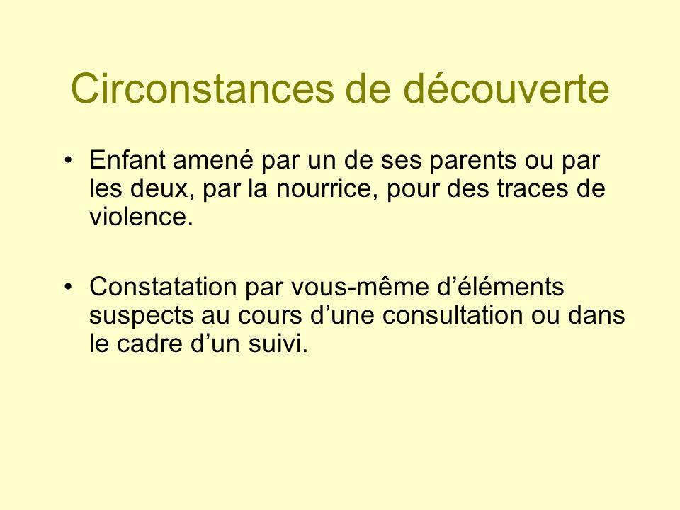 Circonstances de découverte Enfant amené par un de ses parents ou par les deux, par la nourrice, pour des traces de violence. Constatation par vous-mê