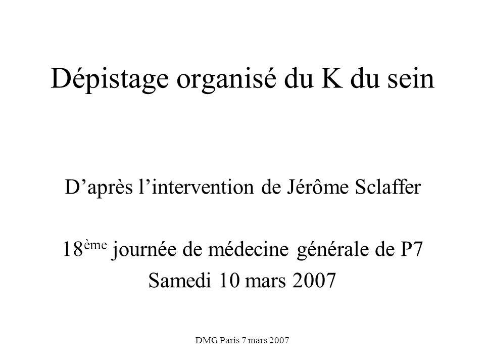 DMG Paris 7 mars 2007 Dépistage organisé du K du sein Daprès lintervention de Jérôme Sclaffer 18 ème journée de médecine générale de P7 Samedi 10 mars