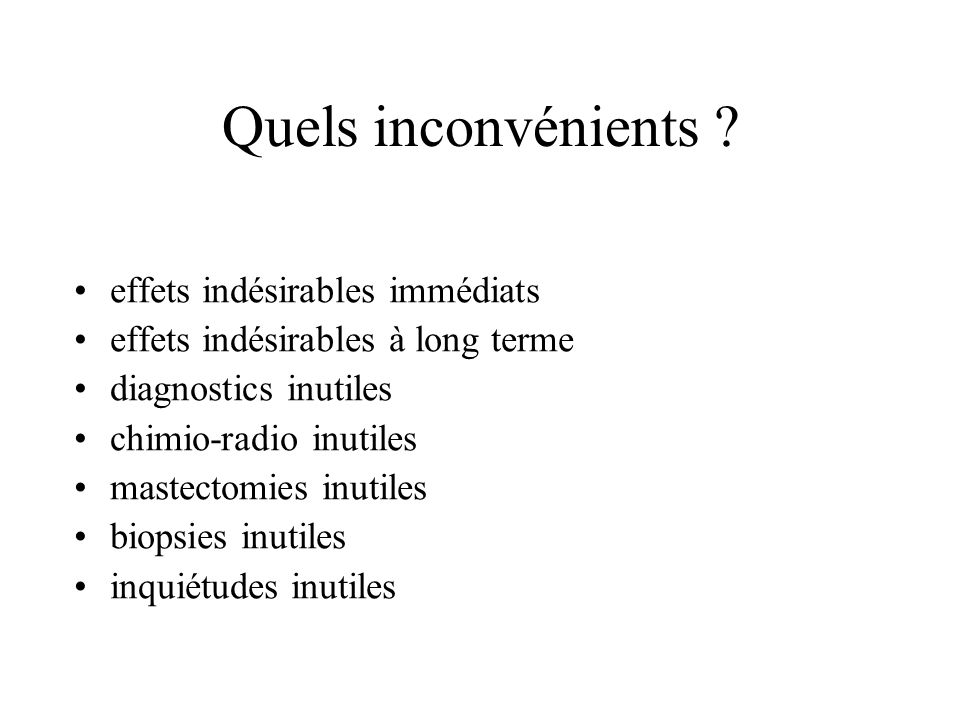 Quels inconvénients ? effets indésirables immédiats effets indésirables à long terme diagnostics inutiles chimio-radio inutiles mastectomies inutiles