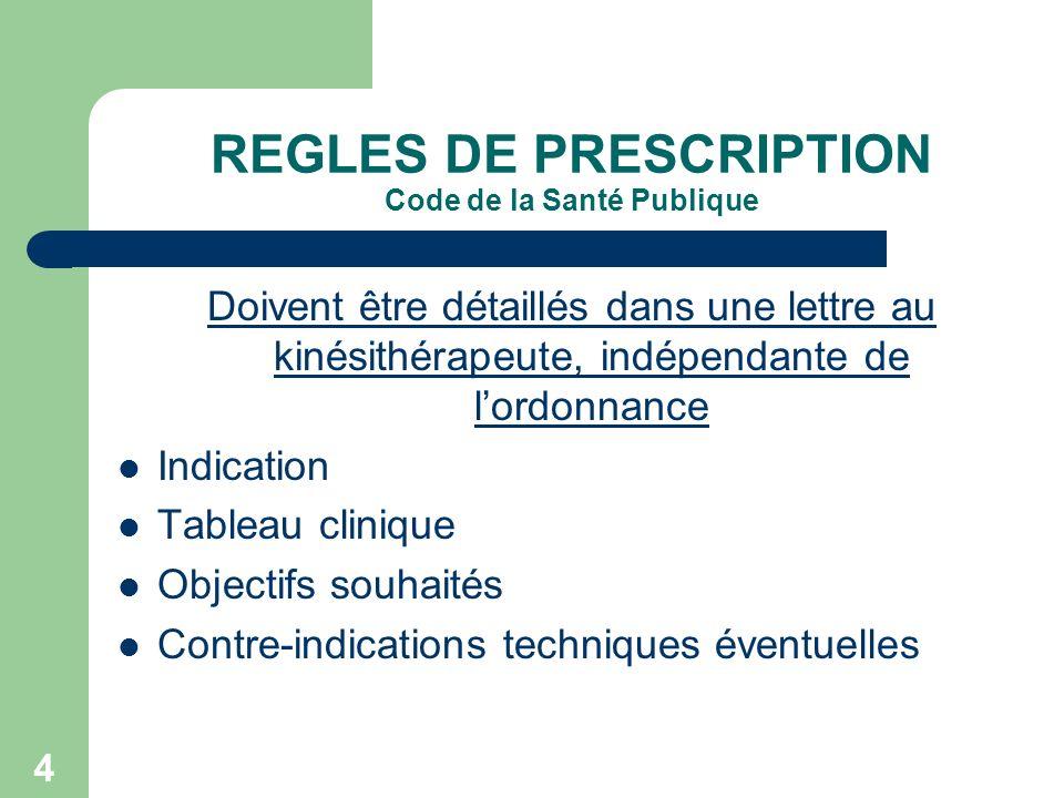 4 REGLES DE PRESCRIPTION Code de la Santé Publique Doivent être détaillés dans une lettre au kinésithérapeute, indépendante de lordonnance Indication