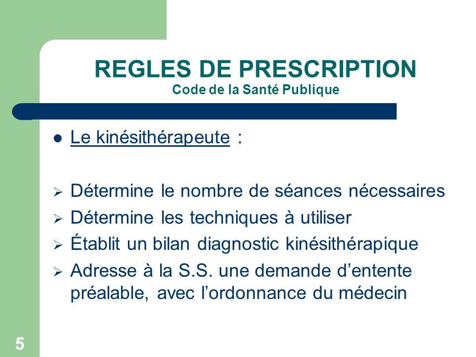 5 REGLES DE PRESCRIPTION Code de la Santé Publique Le kinésithérapeute : Détermine le nombre de séances nécessaires Détermine les techniques à utilise