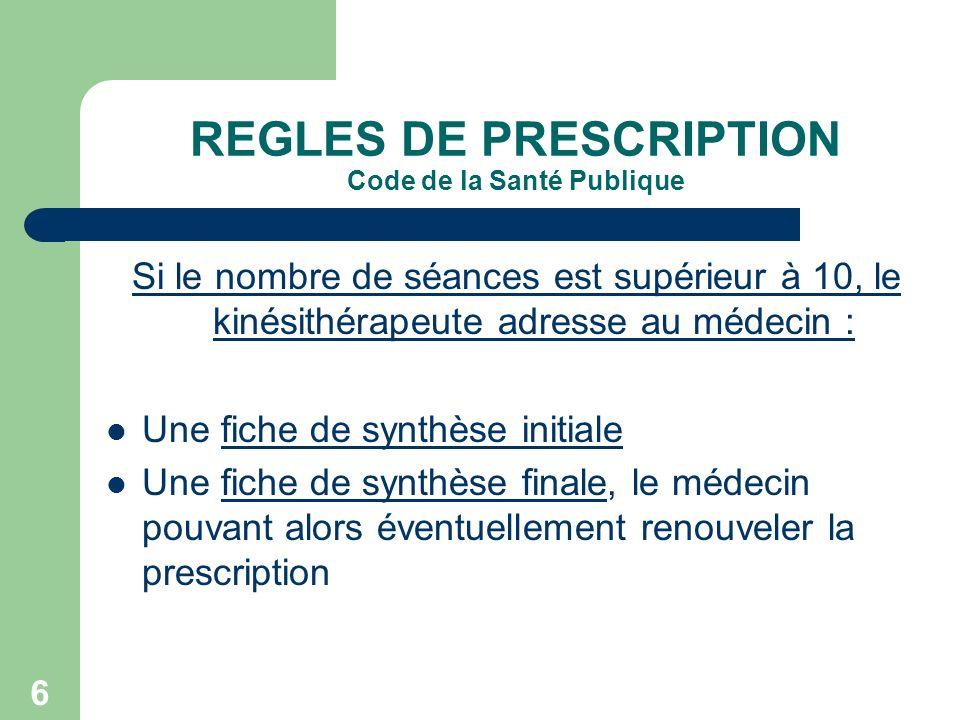 6 REGLES DE PRESCRIPTION Code de la Santé Publique Si le nombre de séances est supérieur à 10, le kinésithérapeute adresse au médecin : Une fiche de s