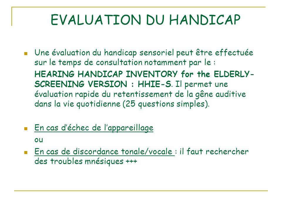 EVALUATION DU HANDICAP Une évaluation du handicap sensoriel peut être effectuée sur le temps de consultation notamment par le : HEARING HANDICAP INVENTORY for the ELDERLY- SCREENING VERSION : HHIE-S.