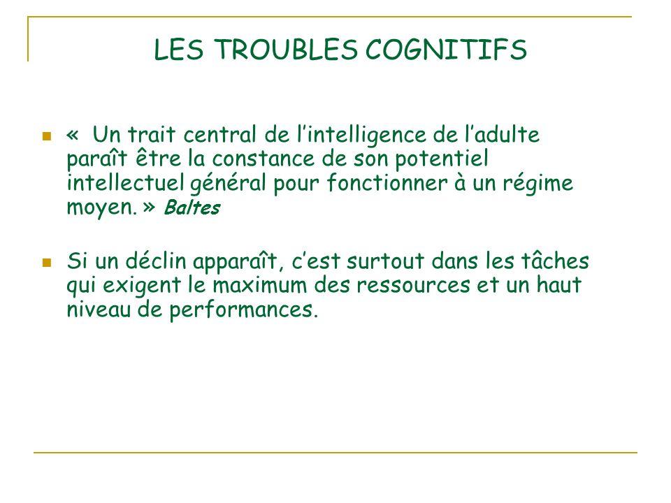 LES TROUBLES COGNITIFS « Un trait central de lintelligence de ladulte paraît être la constance de son potentiel intellectuel général pour fonctionner à un régime moyen.