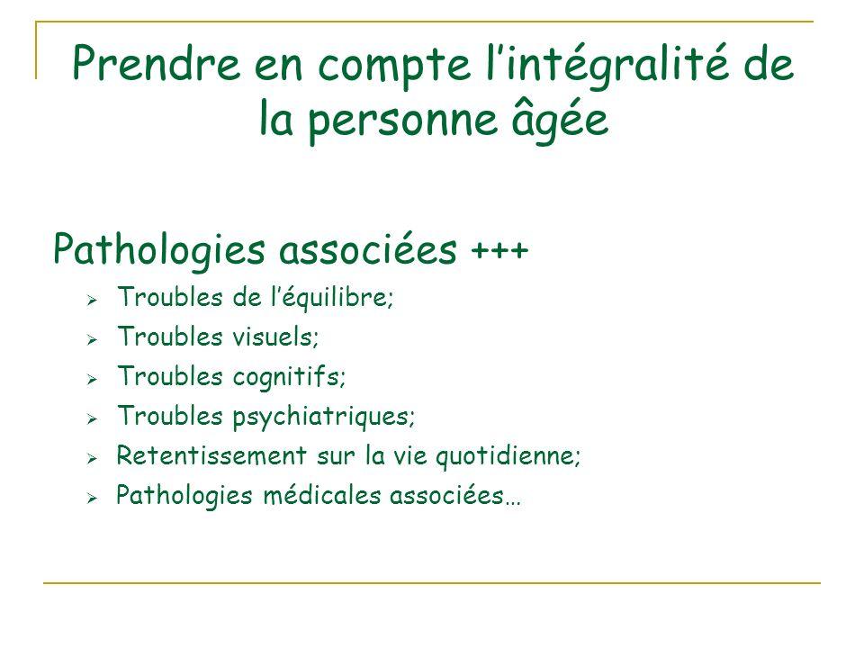 Prendre en compte lintégralité de la personne âgée Pathologies associées +++ Troubles de léquilibre; Troubles visuels; Troubles cognitifs; Troubles psychiatriques; Retentissement sur la vie quotidienne; Pathologies médicales associées…
