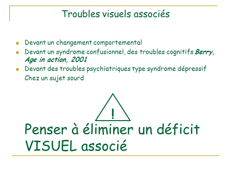 Troubles visuels associés Devant un changement comportemental Devant un syndrome confusionnel, des troubles cognitifs Berry, Age in action, 2001 Devan
