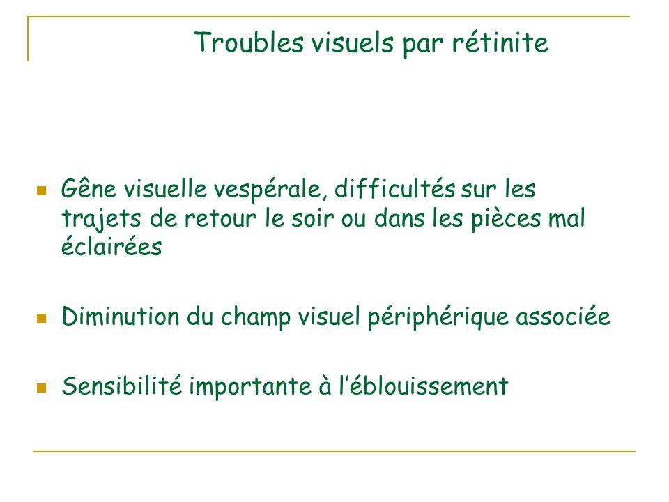 Troubles visuels par rétinite Gêne visuelle vespérale, difficultés sur les trajets de retour le soir ou dans les pièces mal éclairées Diminution du champ visuel périphérique associée Sensibilité importante à léblouissement