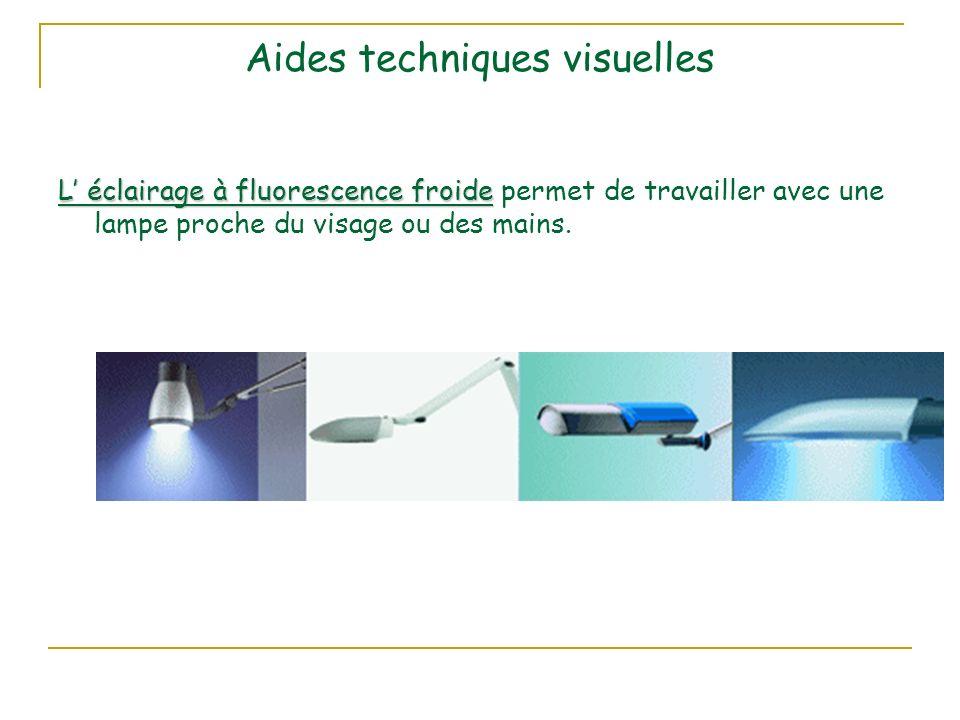 Aides techniques visuelles L éclairage à fluorescence froide L éclairage à fluorescence froide permet de travailler avec une lampe proche du visage ou des mains.