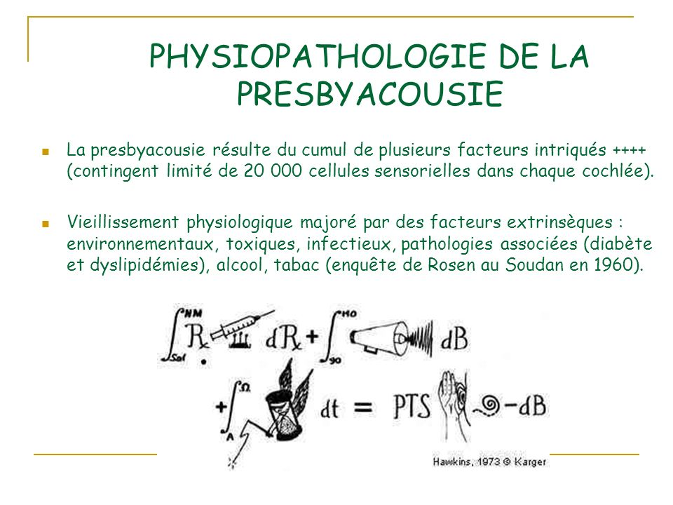 PHYSIOPATHOLOGIE DE LA PRESBYACOUSIE La presbyacousie résulte du cumul de plusieurs facteurs intriqués ++++ (contingent limité de 20 000 cellules sensorielles dans chaque cochlée).