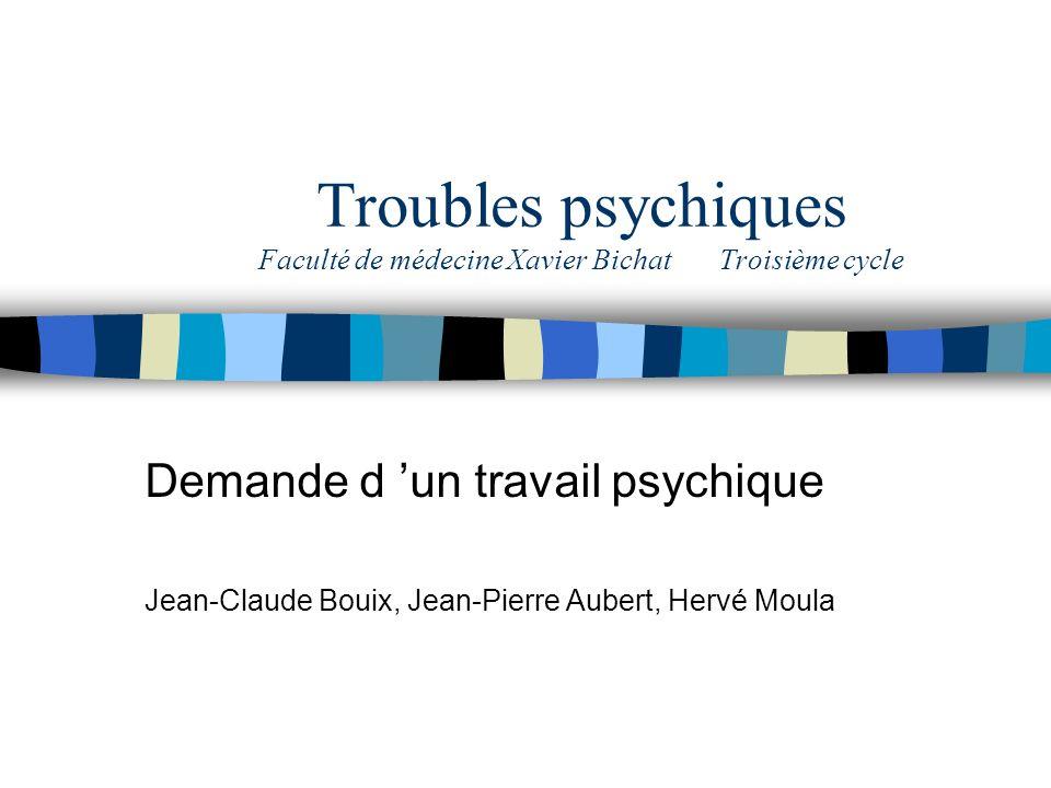 Troubles psychiques Faculté de médecine Xavier Bichat Troisième cycle Demande d un travail psychique Jean-Claude Bouix, Jean-Pierre Aubert, Hervé Moul