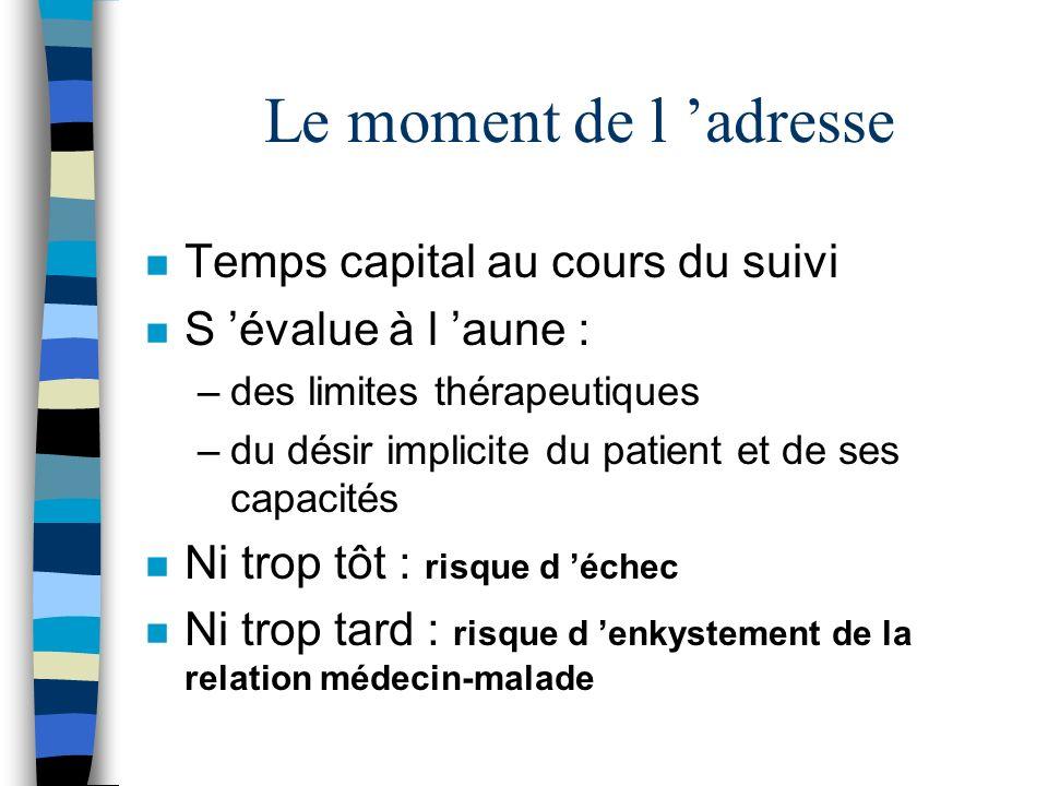 Le moment de l adresse n Temps capital au cours du suivi n S évalue à l aune : –des limites thérapeutiques –du désir implicite du patient et de ses ca