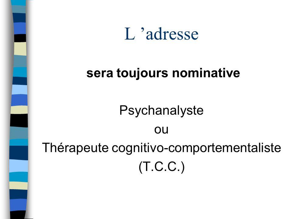 L adresse sera toujours nominative Psychanalyste ou Thérapeute cognitivo-comportementaliste (T.C.C.)