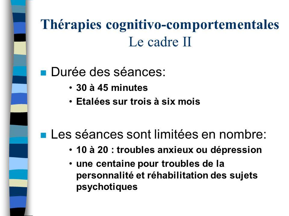 Thérapies cognitivo-comportementales Le cadre II n Durée des séances: 30 à 45 minutes Etalées sur trois à six mois n Les séances sont limitées en nomb