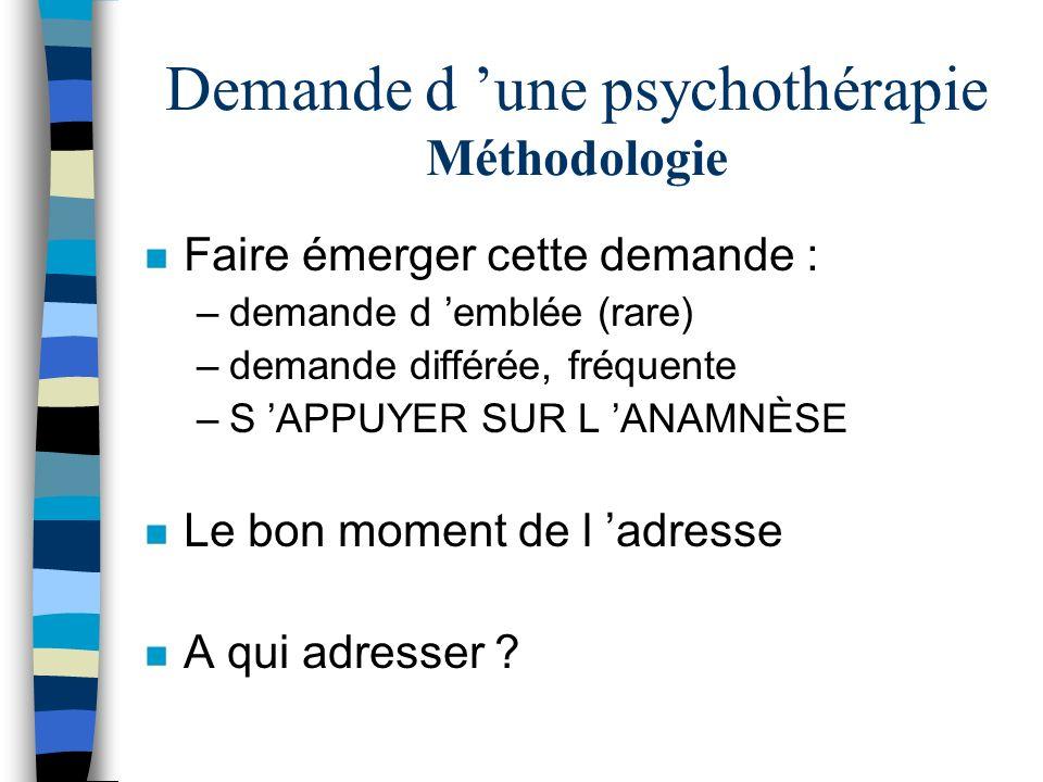 Demande d une psychothérapie Méthodologie n Faire émerger cette demande : –demande d emblée (rare) –demande différée, fréquente –S APPUYER SUR L ANAMN