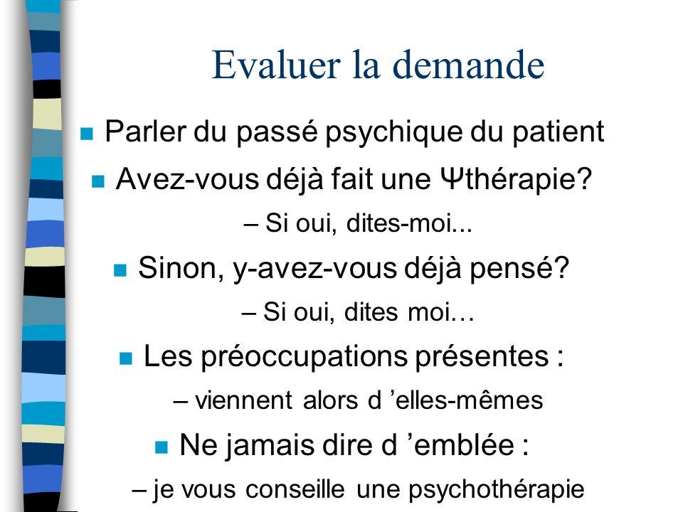 Evaluer la demande n Parler du passé psychique du patient n Avez-vous déjà fait une Ψthérapie? –Si oui, dites-moi... n Sinon, y-avez-vous déjà pensé?