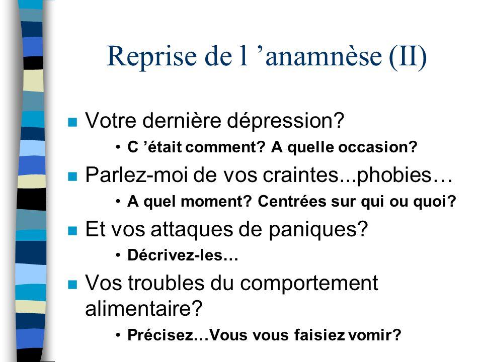 Reprise de l anamnèse (II) n Votre dernière dépression? C était comment? A quelle occasion? n Parlez-moi de vos craintes...phobies… A quel moment? Cen