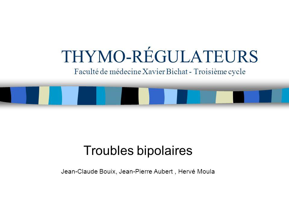 THYMO-RÉGULATEURS Faculté de médecine Xavier Bichat - Troisième cycle Troubles bipolaires Jean-Claude Bouix, Jean-Pierre Aubert, Hervé Moula