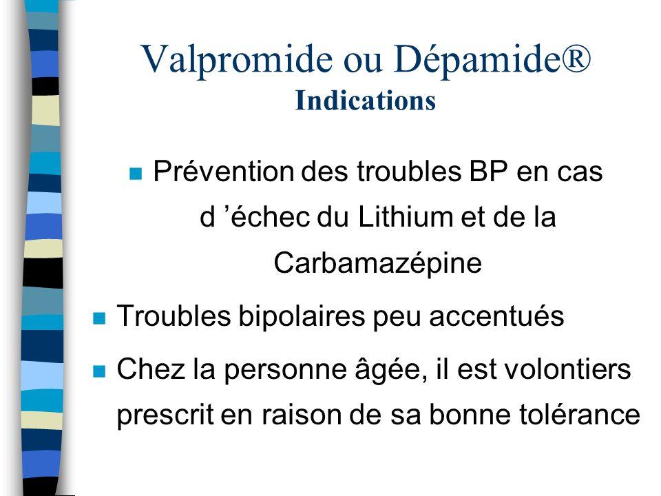 Valpromide ou Dépamide® Indications n Prévention des troubles BP en cas d échec du Lithium et de la Carbamazépine n Troubles bipolaires peu accentués