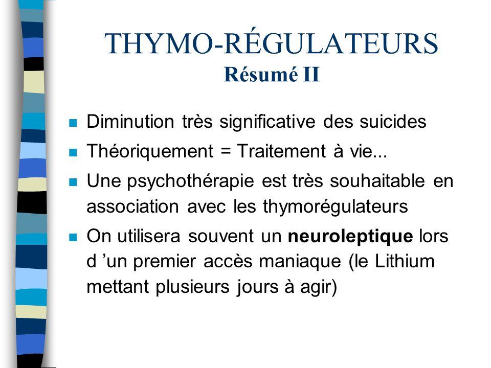 THYMO-RÉGULATEURS Résumé II n Diminution très significative des suicides n Théoriquement = Traitement à vie... n Une psychothérapie est très souhaitab