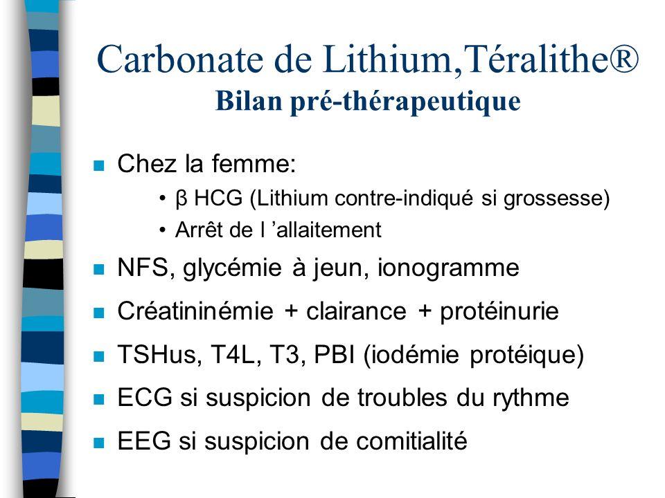 Carbonate de Lithium,Téralithe® Bilan pré-thérapeutique n Chez la femme: β HCG (Lithium contre-indiqué si grossesse) Arrêt de l allaitement n NFS, gly