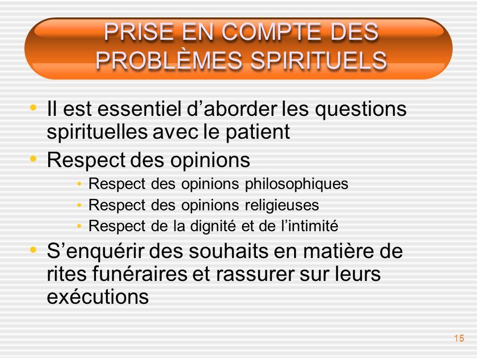 15 PRISE EN COMPTE DES PROBLÈMES SPIRITUELS Il est essentiel daborder les questions spirituelles avec le patient Respect des opinions Respect des opin